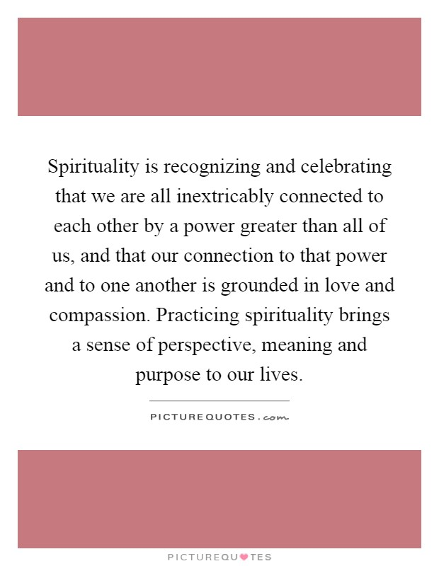 Spirituality is recognizing and celebrating that we are all inextricably connected to each other by a power greater than all of us, and that our connection to that power and to one another is grounded in love and compassion. Practicing spirituality brings a sense of perspective, meaning and purpose to our lives Picture Quote #1