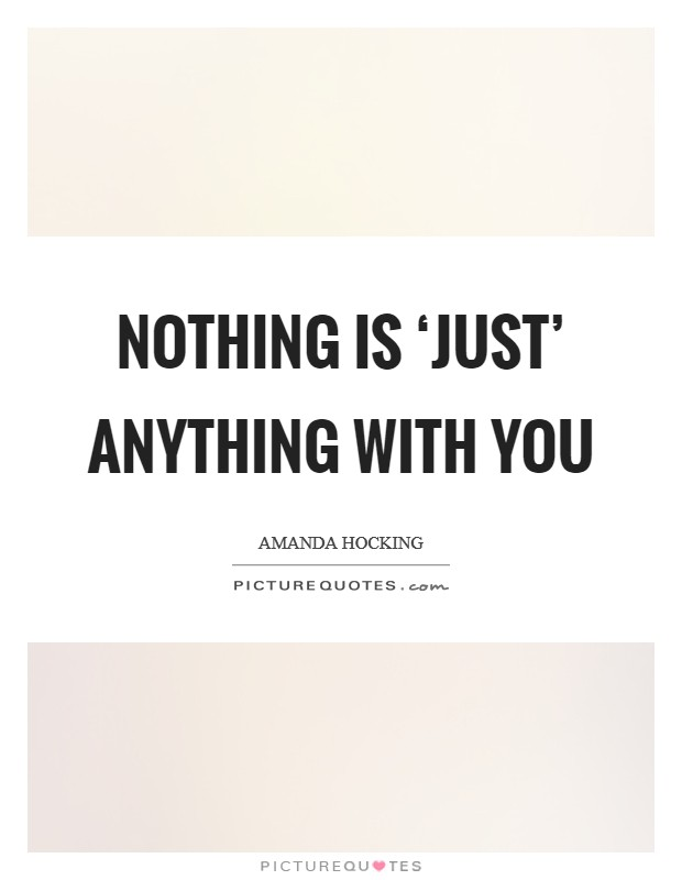 Nothing is 'just' anything with you Picture Quote #1