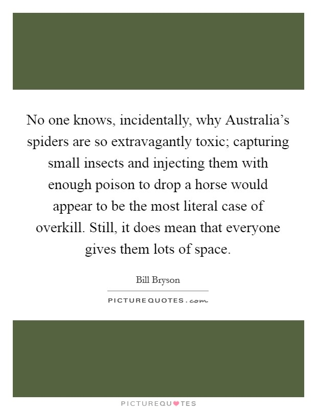 No one knows, incidentally, why Australia's spiders are so extravagantly toxic; capturing small insects and injecting them with enough poison to drop a horse would appear to be the most literal case of overkill. Still, it does mean that everyone gives them lots of space Picture Quote #1