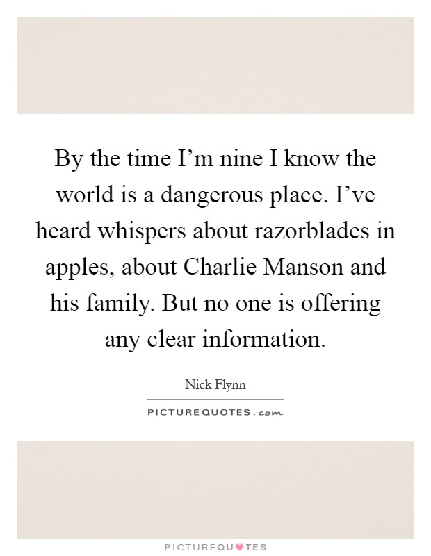 By the time I'm nine I know the world is a dangerous place. I've heard whispers about razorblades in apples, about Charlie Manson and his family. But no one is offering any clear information Picture Quote #1