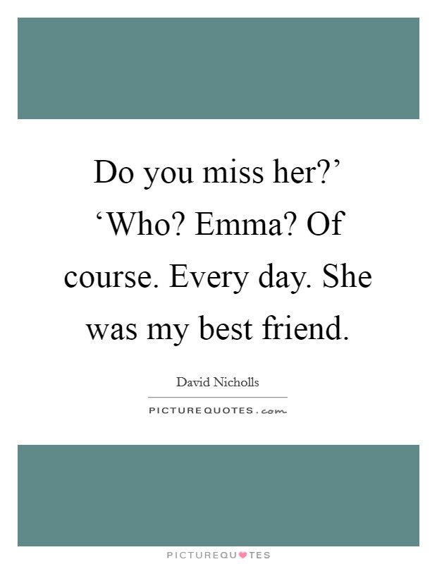 do you miss her who emma of course every day she