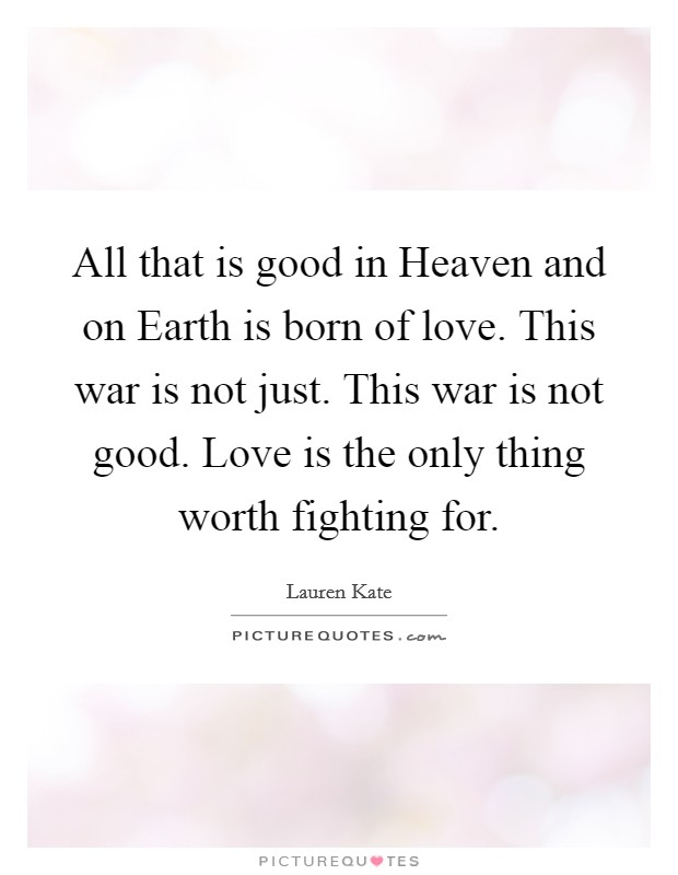 All that is good in Heaven and on Earth is born of love. This war is not just. This war is not good. Love is the only thing worth fighting for Picture Quote #1