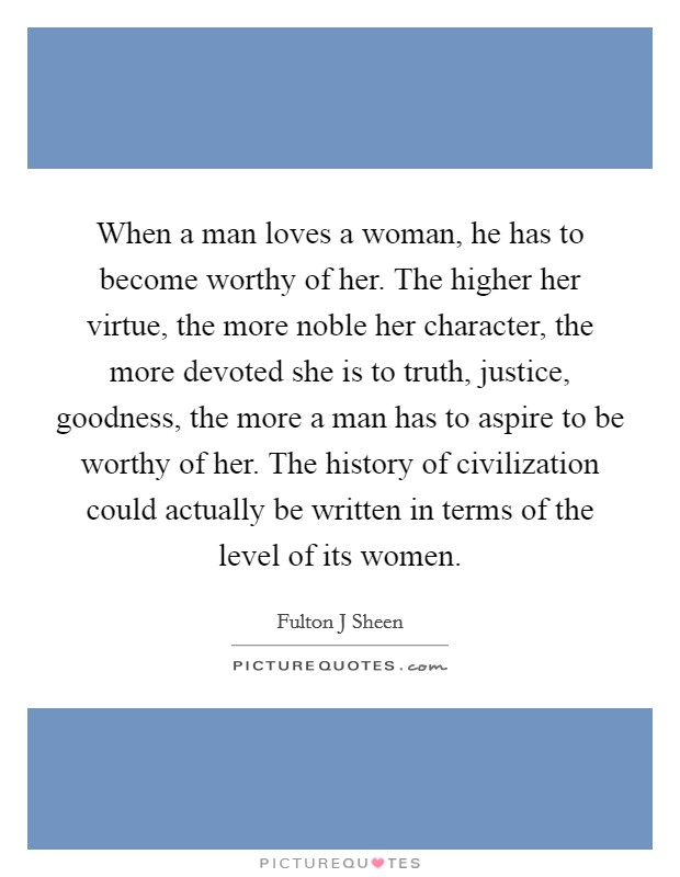 When a man loves a woman, he has to become worthy of her. The higher her virtue, the more noble her character, the more devoted she is to truth, justice, goodness, the more a man has to aspire to be worthy of her. The history of civilization could actually be written in terms of the level of its women Picture Quote #1