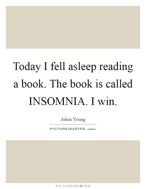 Today I fell asleep reading a book. The book is called INSOMNIA. I win Picture Quote #1