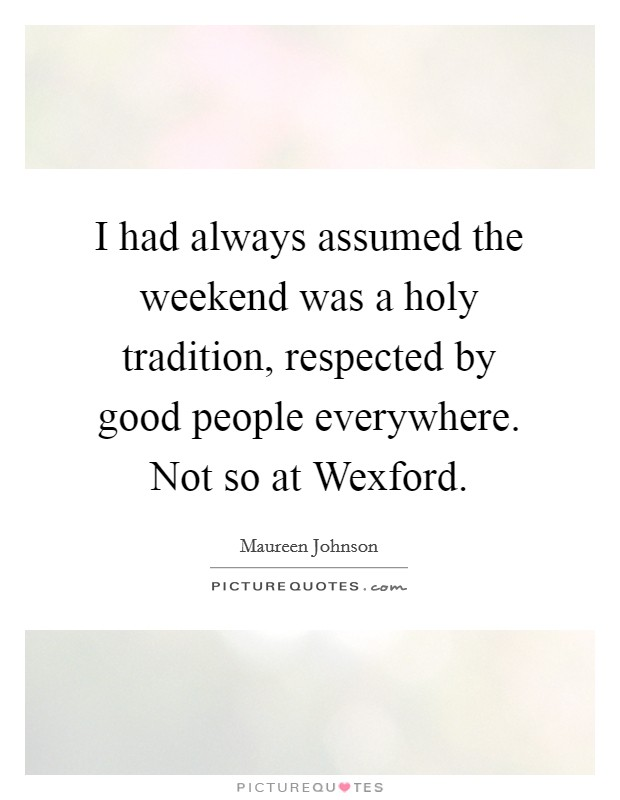 I had always assumed the weekend was a holy tradition, respected by good people everywhere. Not so at Wexford Picture Quote #1
