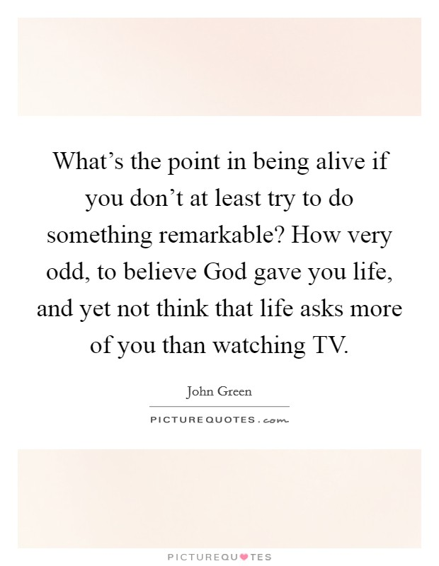 What's the point in being alive if you don't at least try to do something remarkable? How very odd, to believe God gave you life, and yet not think that life asks more of you than watching TV Picture Quote #1