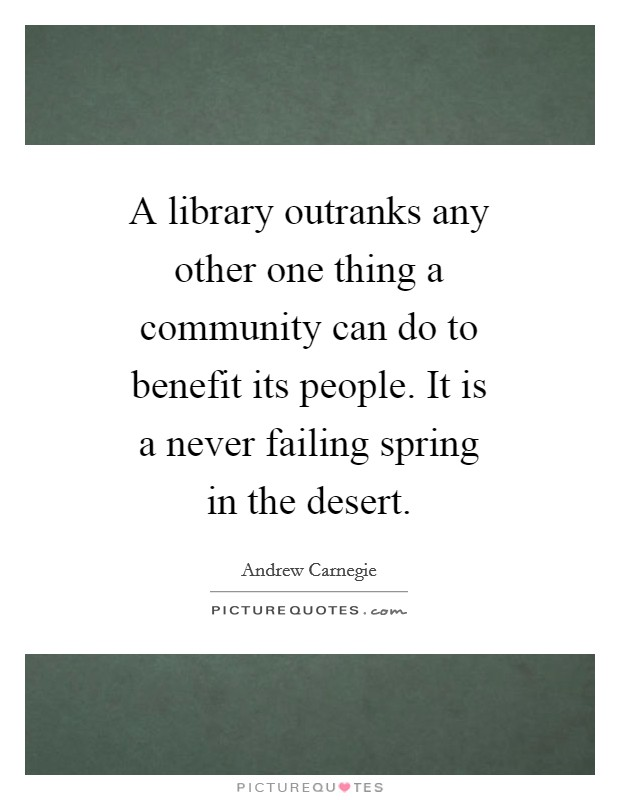A library outranks any other one thing a community can do to benefit its people. It is a never failing spring in the desert Picture Quote #1