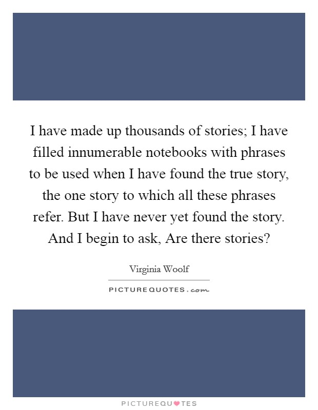 I have made up thousands of stories; I have filled innumerable notebooks with phrases to be used when I have found the true story, the one story to which all these phrases refer. But I have never yet found the story. And I begin to ask, Are there stories? Picture Quote #1