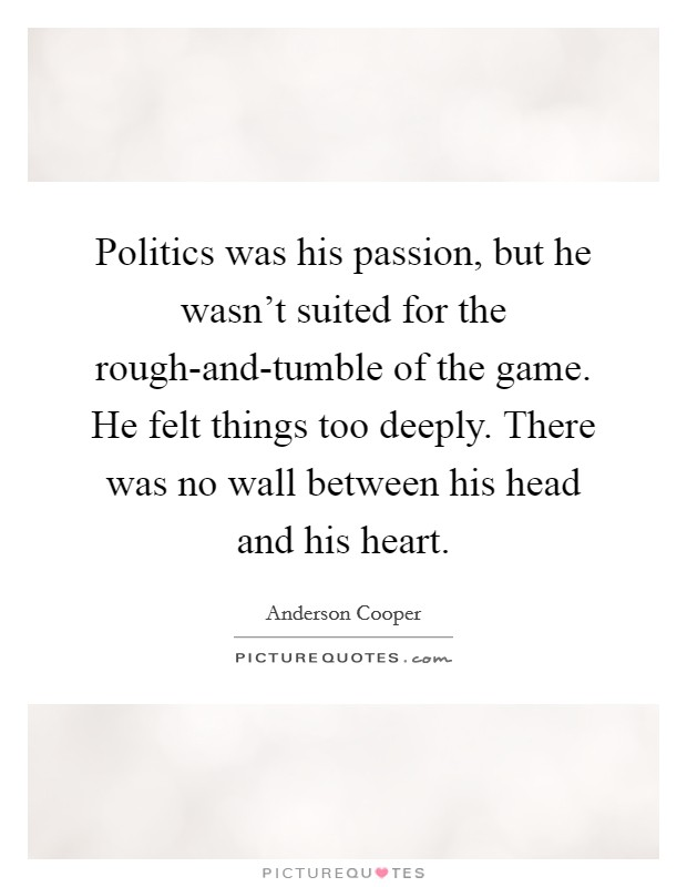 Politics was his passion, but he wasn't suited for the rough-and-tumble of the game. He felt things too deeply. There was no wall between his head and his heart Picture Quote #1