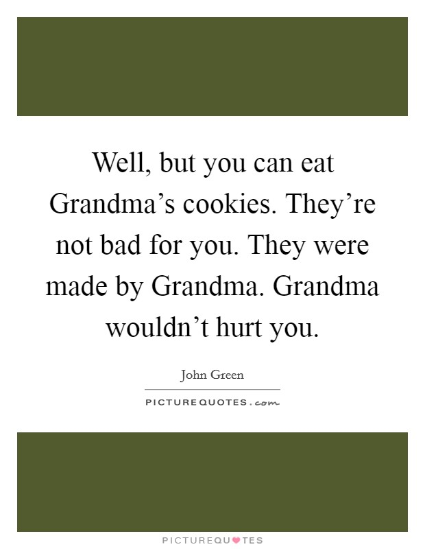 Well, but you can eat Grandma's cookies. They're not bad for you. They were made by Grandma. Grandma wouldn't hurt you Picture Quote #1
