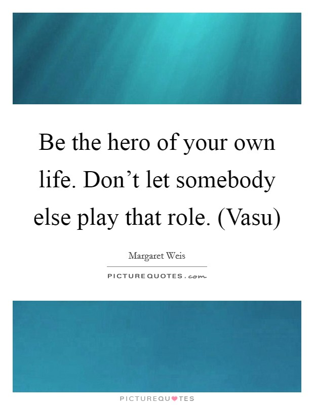 Be the hero of your own life. Don't let somebody else play that role. (Vasu) Picture Quote #1