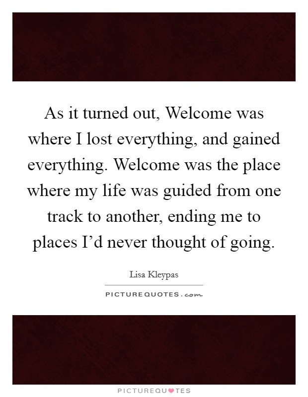 As it turned out, Welcome was where I lost everything, and gained everything. Welcome was the place where my life was guided from one track to another, ending me to places I'd never thought of going Picture Quote #1
