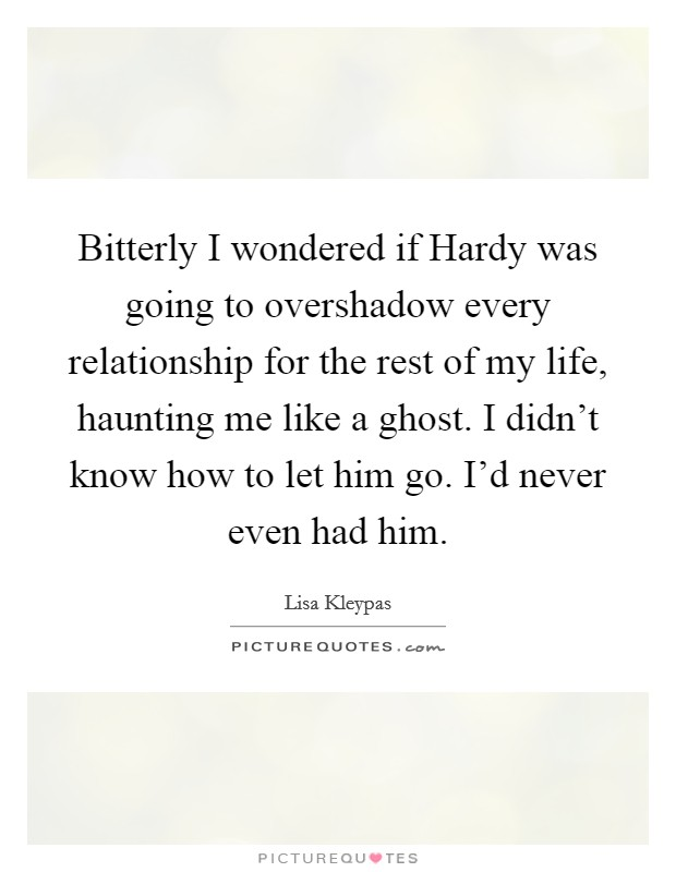 Bitterly I wondered if Hardy was going to overshadow every relationship for the rest of my life, haunting me like a ghost. I didn't know how to let him go. I'd never even had him Picture Quote #1
