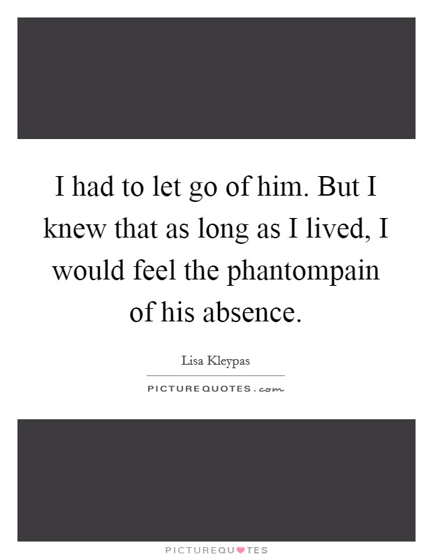 I had to let go of him. But I knew that as long as I lived, I would feel the phantompain of his absence Picture Quote #1