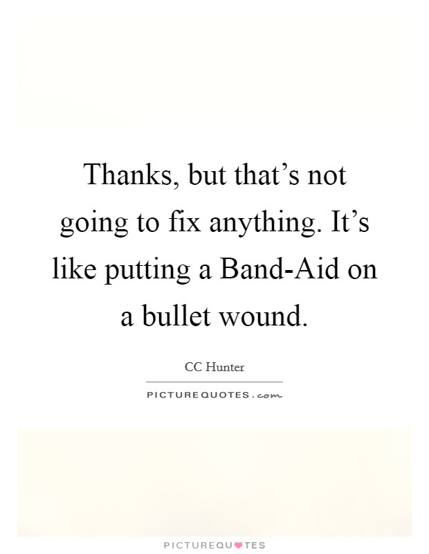 Thanks, but that's not going to fix anything. It's like putting a Band-Aid on a bullet wound Picture Quote #1