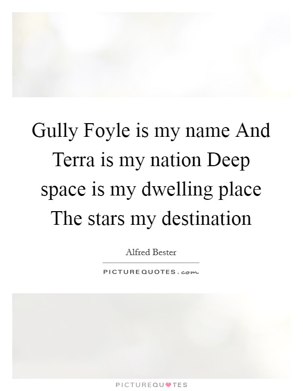 Gully Foyle is my name And Terra is my nation Deep space is my dwelling place The stars my destination Picture Quote #1