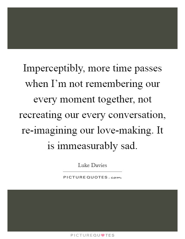 Imperceptibly, more time passes when I'm not remembering our every moment together, not recreating our every conversation, re-imagining our love-making. It is immeasurably sad Picture Quote #1