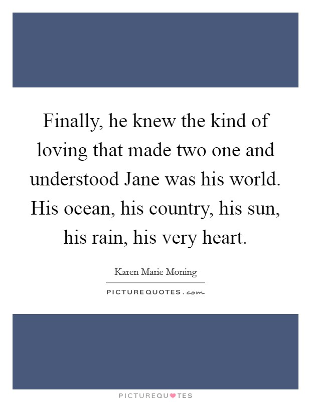 Finally, he knew the kind of loving that made two one and understood Jane was his world. His ocean, his country, his sun, his rain, his very heart Picture Quote #1
