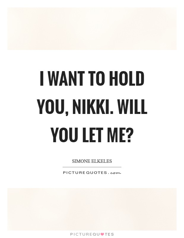 I want to hold you, Nikki. Will you let me? Picture Quote #1