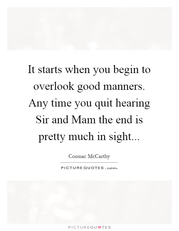 It starts when you begin to overlook good manners. Any time you quit hearing Sir and Mam the end is pretty much in sight Picture Quote #1