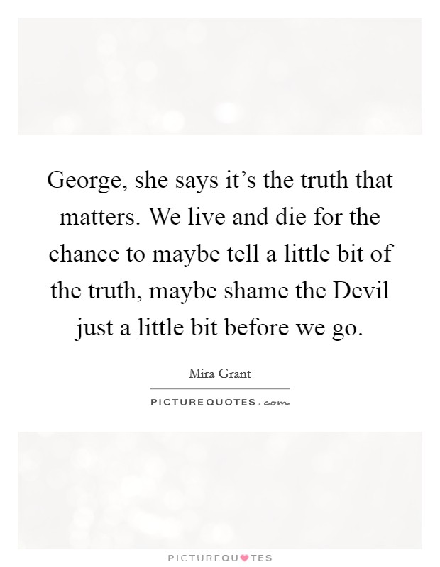 George, she says it's the truth that matters. We live and die for the chance to maybe tell a little bit of the truth, maybe shame the Devil just a little bit before we go Picture Quote #1
