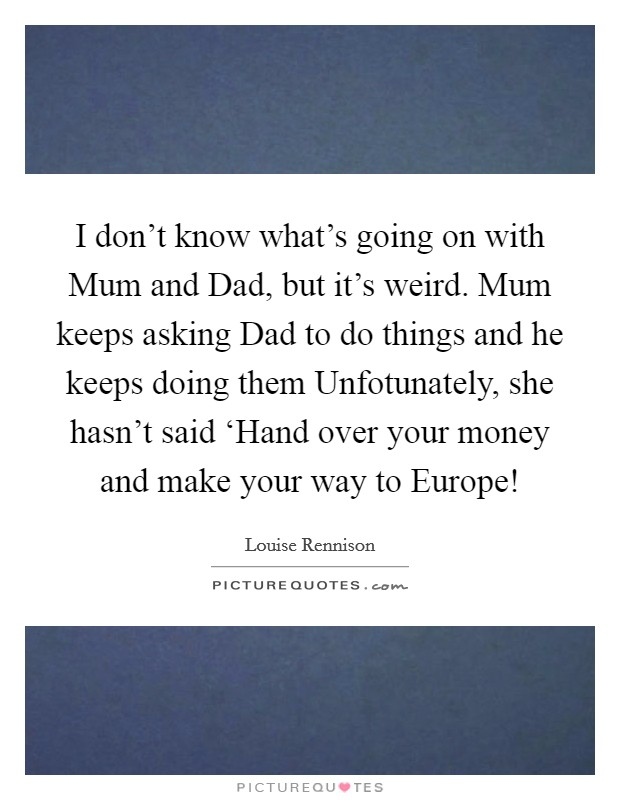 I don't know what's going on with Mum and Dad, but it's weird. Mum keeps asking Dad to do things and he keeps doing them Unfotunately, she hasn't said 'Hand over your money and make your way to Europe! Picture Quote #1