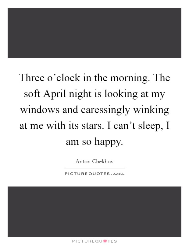 Three o'clock in the morning. The soft April night is looking at my windows and caressingly winking at me with its stars. I can't sleep, I am so happy Picture Quote #1