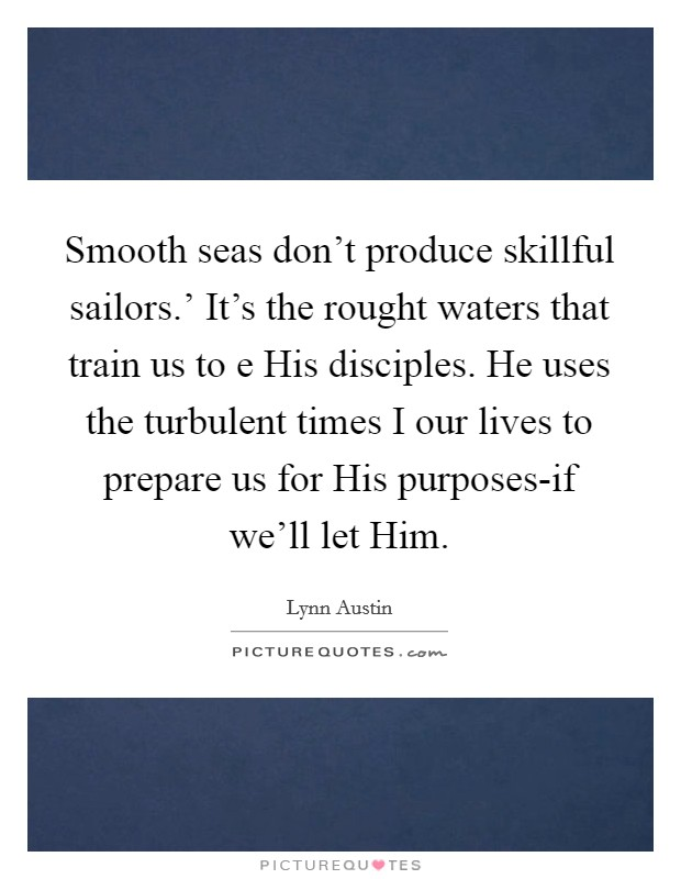 Smooth seas don't produce skillful sailors.' It's the rought waters that train us to e His disciples. He uses the turbulent times I our lives to prepare us for His purposes-if we'll let Him Picture Quote #1