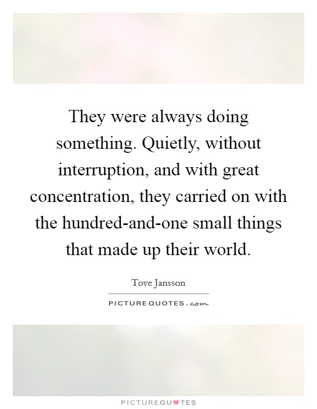 They were always doing something. Quietly, without interruption, and with great concentration, they carried on with the hundred-and-one small things that made up their world Picture Quote #1