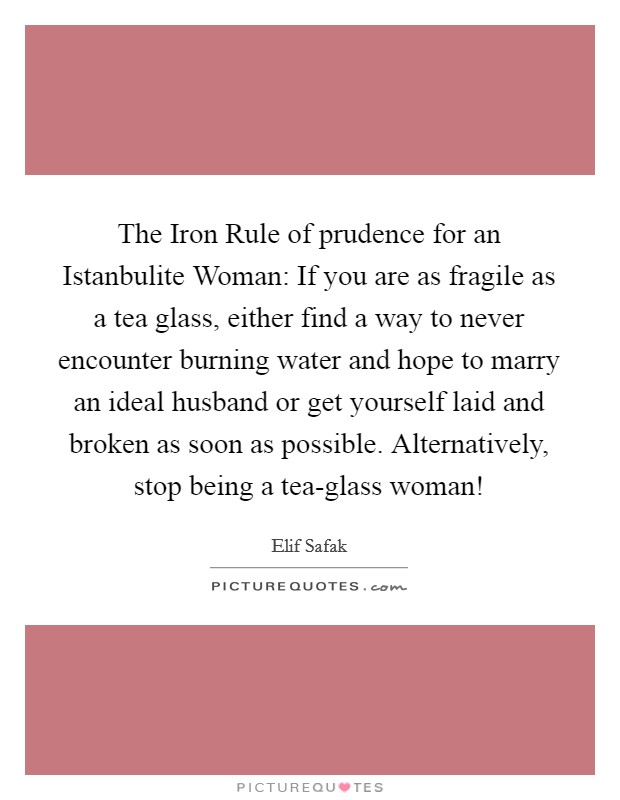 The Iron Rule of prudence for an Istanbulite Woman: If you are as fragile as a tea glass, either find a way to never encounter burning water and hope to marry an ideal husband or get yourself laid and broken as soon as possible. Alternatively, stop being a tea-glass woman! Picture Quote #1