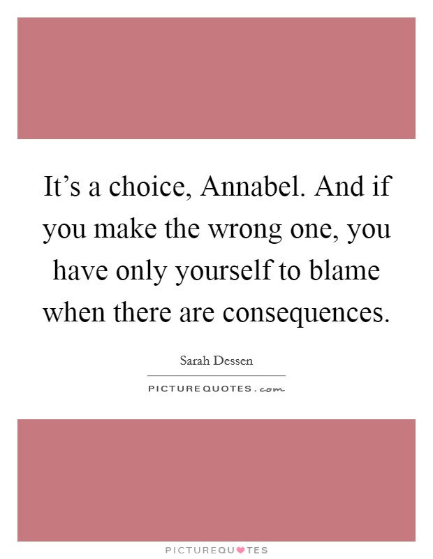 It's a choice, Annabel. And if you make the wrong one, you have only yourself to blame when there are consequences Picture Quote #1