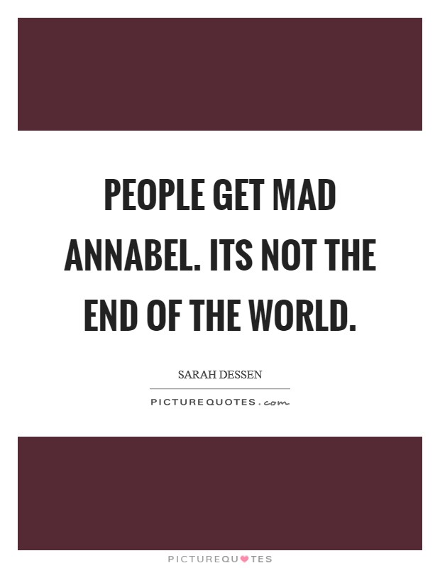 People get mad Annabel. Its not the end of the world Picture Quote #1