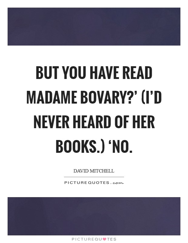 But you have read Madame Bovary?' (I'd never heard of her books.) 'No Picture Quote #1