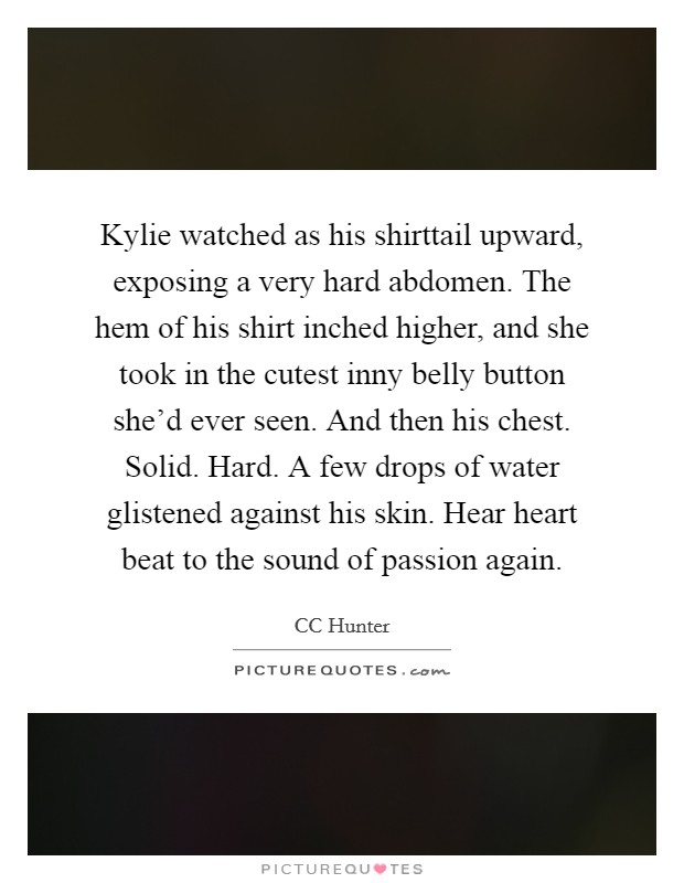 Kylie watched as his shirttail upward, exposing a very hard abdomen. The hem of his shirt inched higher, and she took in the cutest inny belly button she'd ever seen. And then his chest. Solid. Hard. A few drops of water glistened against his skin. Hear heart beat to the sound of passion again Picture Quote #1