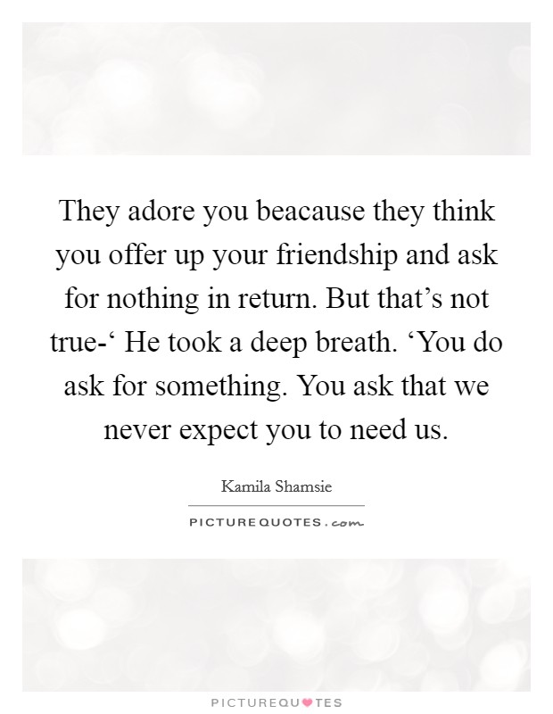 They adore you beacause they think you offer up your friendship and ask for nothing in return. But that's not true-' He took a deep breath. 'You do ask for something. You ask that we never expect you to need us Picture Quote #1