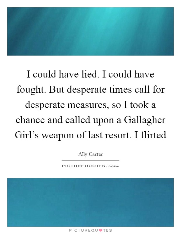 I could have lied. I could have fought. But desperate times call for desperate measures, so I took a chance and called upon a Gallagher Girl's weapon of last resort. I flirted Picture Quote #1