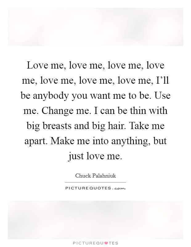 Love me, love me, love me, love me, love me, love me, love me, I'll be anybody you want me to be. Use me. Change me. I can be thin with big breasts and big hair. Take me apart. Make me into anything, but just love me Picture Quote #1