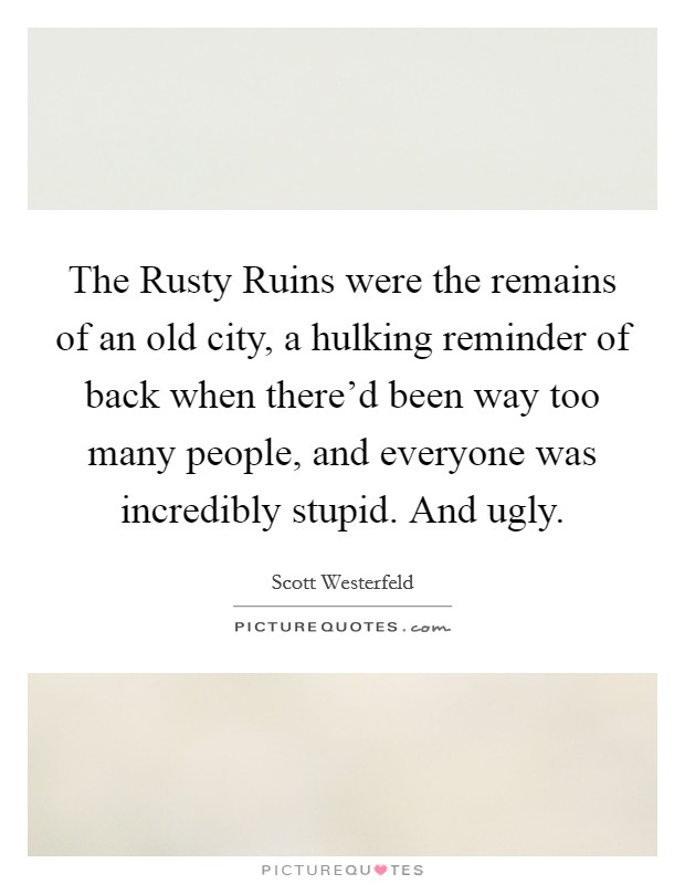The Rusty Ruins were the remains of an old city, a hulking reminder of back when there'd been way too many people, and everyone was incredibly stupid. And ugly Picture Quote #1
