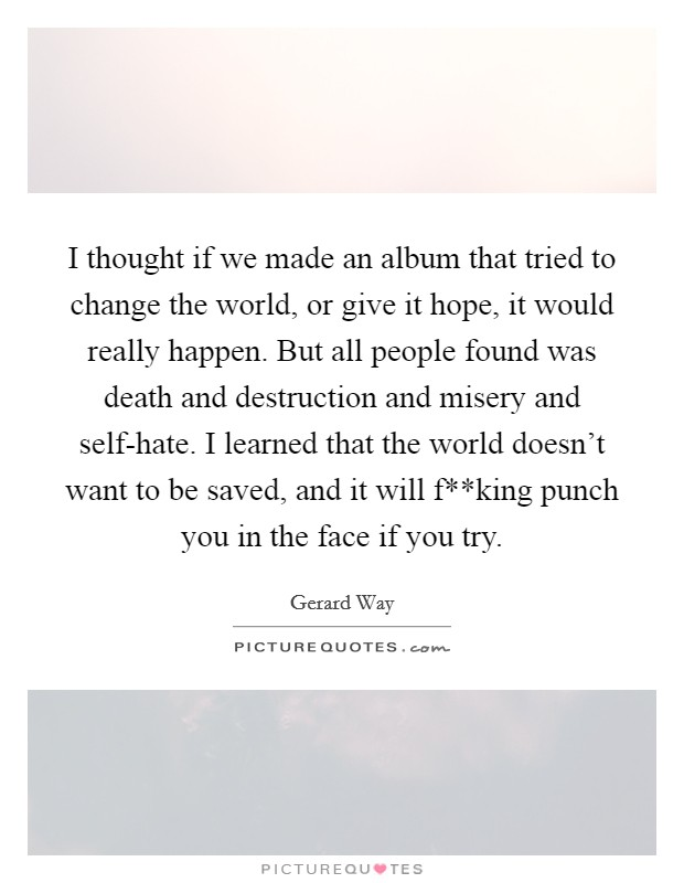 I thought if we made an album that tried to change the world, or give it hope, it would really happen. But all people found was death and destruction and misery and self-hate. I learned that the world doesn't want to be saved, and it will f**king punch you in the face if you try Picture Quote #1