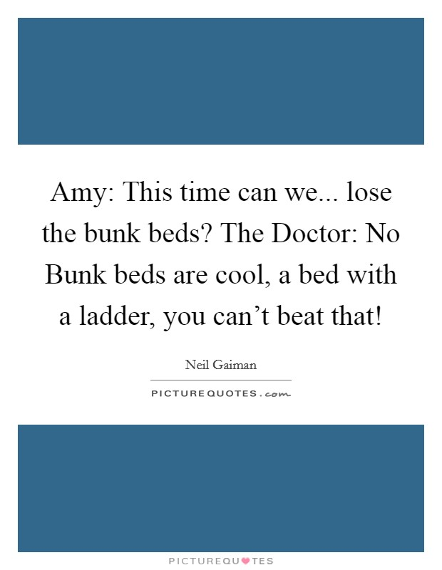 Amy: This time can we... lose the bunk beds? The Doctor: No Bunk beds are cool, a bed with a ladder, you can't beat that! Picture Quote #1
