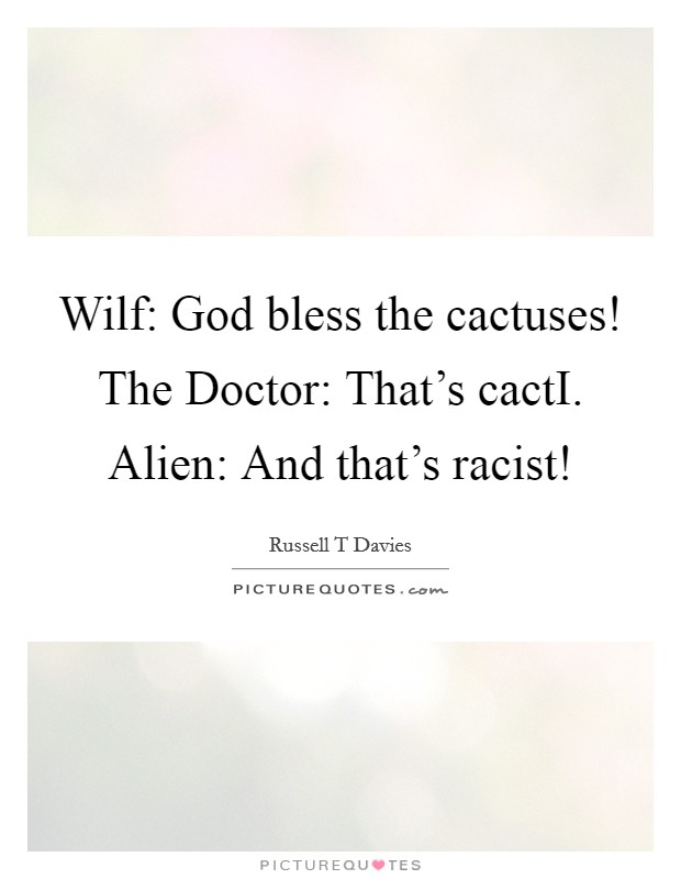 Wilf: God bless the cactuses! The Doctor: That's cactI. Alien: And that's racist! Picture Quote #1