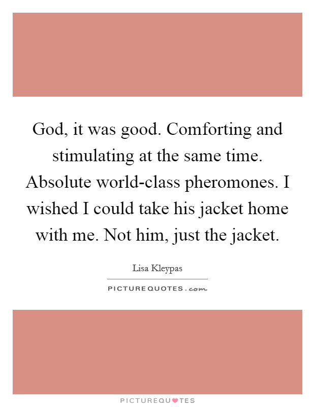 God, it was good. Comforting and stimulating at the same time. Absolute world-class pheromones. I wished I could take his jacket home with me. Not him, just the jacket Picture Quote #1