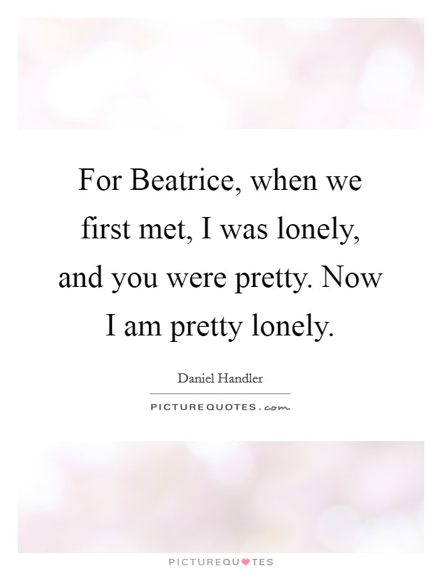 For Beatrice, when we first met, I was lonely, and you were pretty. Now I am pretty lonely Picture Quote #1