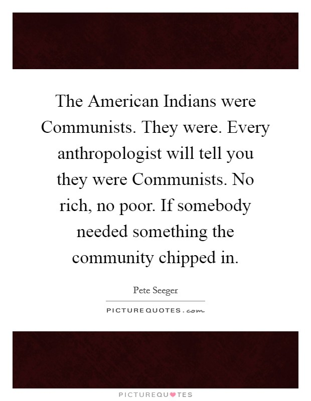 The American Indians were Communists. They were. Every anthropologist will tell you they were Communists. No rich, no poor. If somebody needed something the community chipped in Picture Quote #1