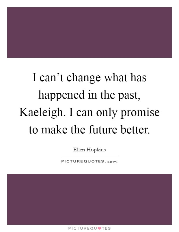 I can't change what has happened in the past, Kaeleigh. I can only promise to make the future better Picture Quote #1