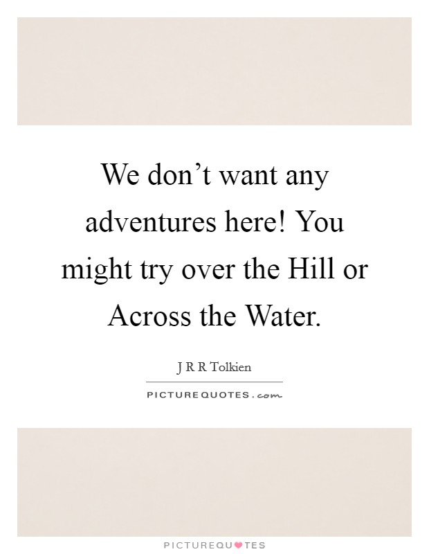 We don't want any adventures here! You might try over the Hill or Across the Water Picture Quote #1