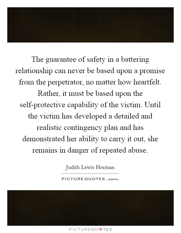 The guarantee of safety in a battering relationship can never be based upon a promise from the perpetrator, no matter how heartfelt. Rather, it must be based upon the self-protective capability of the victim. Until the victim has developed a detailed and realistic contingency plan and has demonstrated her ability to carry it out, she remains in danger of repeated abuse Picture Quote #1