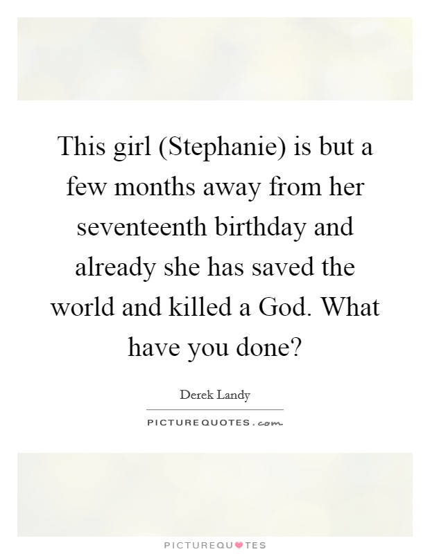 This girl (Stephanie) is but a few months away from her seventeenth birthday and already she has saved the world and killed a God. What have you done? Picture Quote #1