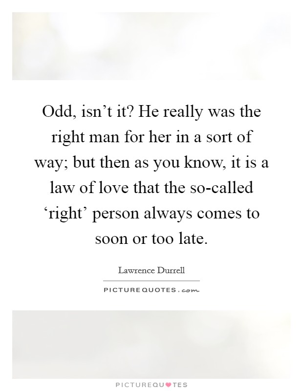 Odd, isn't it? He really was the right man for her in a sort of way; but then as you know, it is a law of love that the so-called 'right' person always comes to soon or too late Picture Quote #1