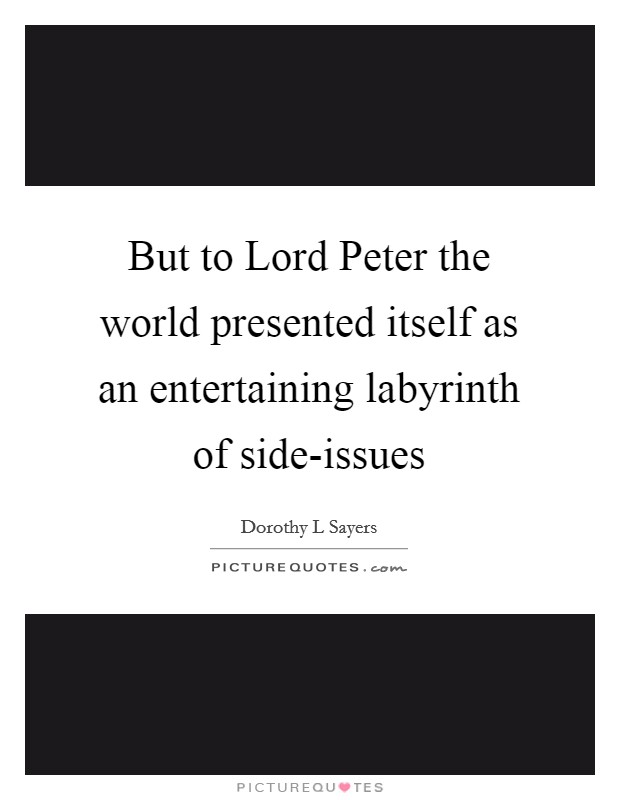 But to Lord Peter the world presented itself as an entertaining labyrinth of side-issues Picture Quote #1